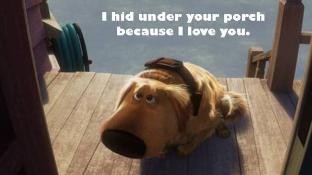 I hid under your porch because I love you.